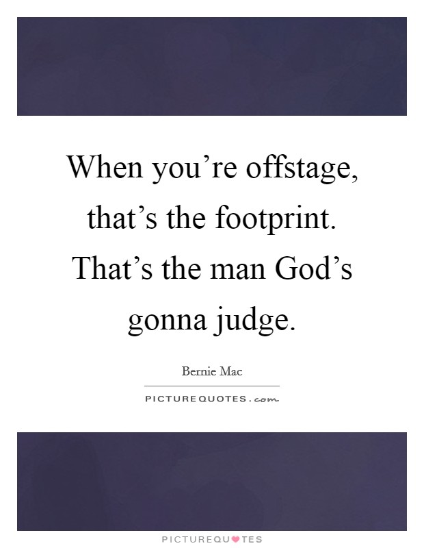 When you're offstage, that's the footprint. That's the man God's gonna judge Picture Quote #1