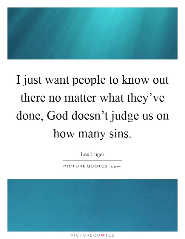 I just want people to know out there no matter what they've done, God doesn't judge us on how many sins Picture Quote #1