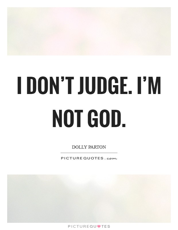 I don't judge. I'm not God Picture Quote #1
