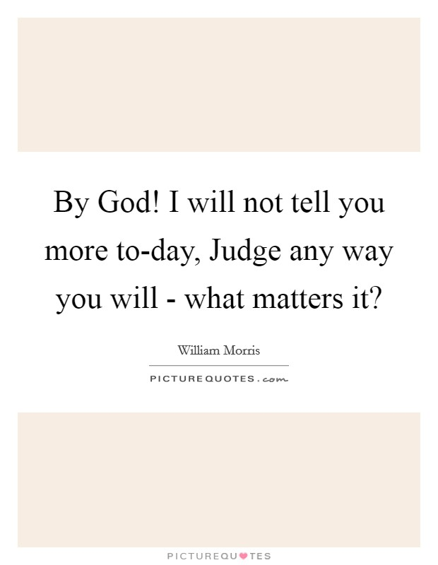 By God! I will not tell you more to-day, Judge any way you will - what matters it? Picture Quote #1