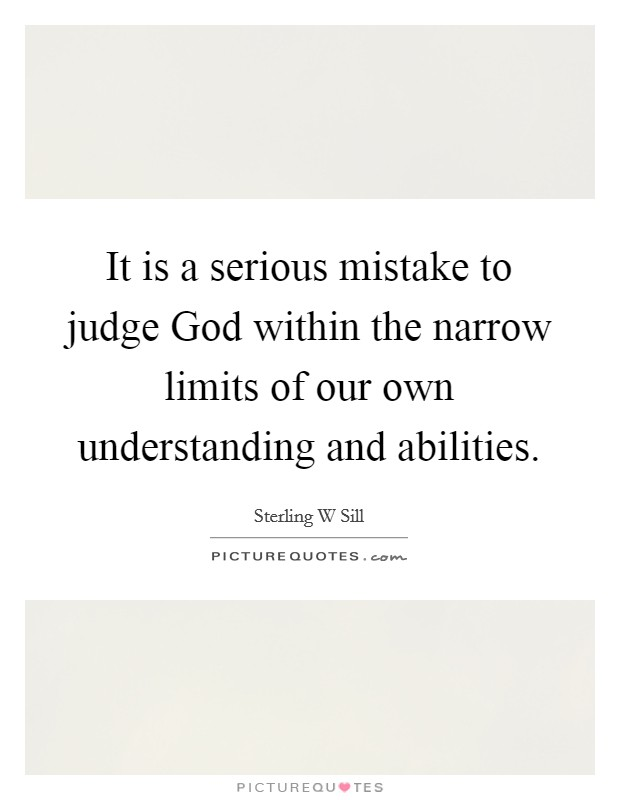 It is a serious mistake to judge God within the narrow limits of our own understanding and abilities Picture Quote #1