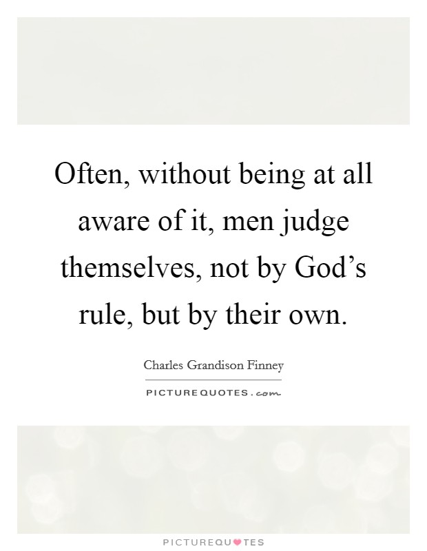 Often, without being at all aware of it, men judge themselves, not by God's rule, but by their own Picture Quote #1
