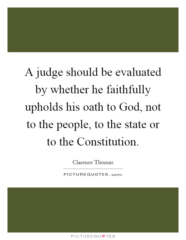 A judge should be evaluated by whether he faithfully upholds his oath to God, not to the people, to the state or to the Constitution Picture Quote #1
