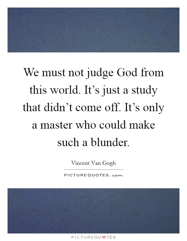 We must not judge God from this world. It's just a study that didn't come off. It's only a master who could make such a blunder Picture Quote #1