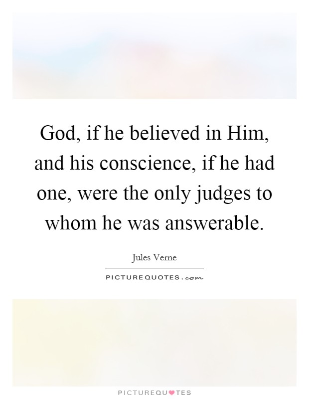 God, if he believed in Him, and his conscience, if he had one, were the only judges to whom he was answerable Picture Quote #1