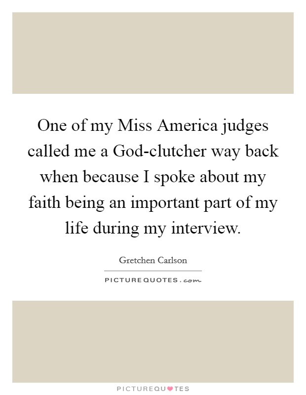 One of my Miss America judges called me a God-clutcher way back when because I spoke about my faith being an important part of my life during my interview. Picture Quote #1