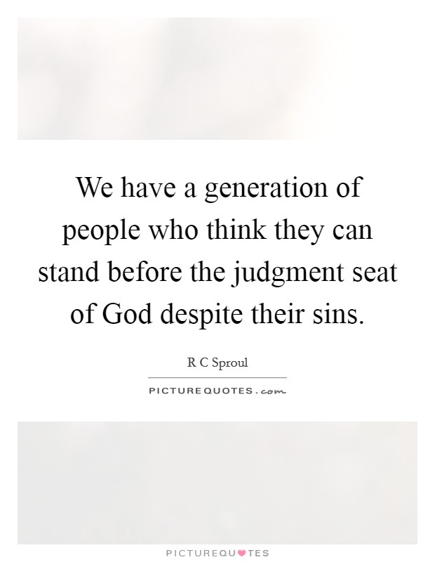 We have a generation of people who think they can stand before the judgment seat of God despite their sins Picture Quote #1