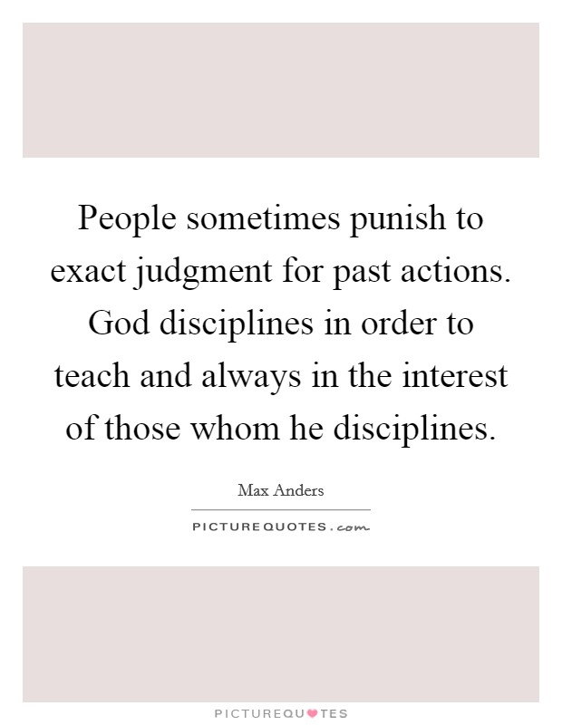 People sometimes punish to exact judgment for past actions. God disciplines in order to teach and always in the interest of those whom he disciplines. Picture Quote #1