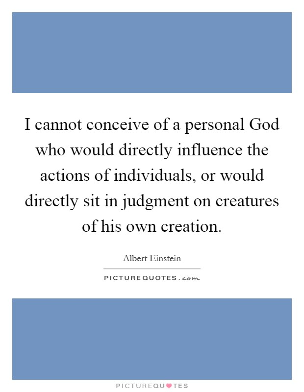I cannot conceive of a personal God who would directly influence the actions of individuals, or would directly sit in judgment on creatures of his own creation Picture Quote #1