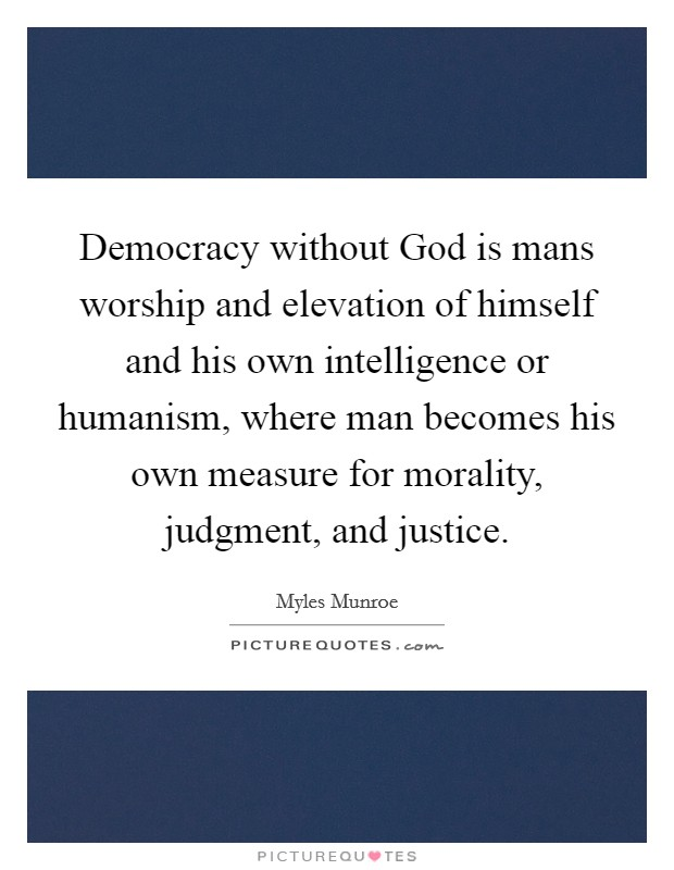 Democracy without God is mans worship and elevation of himself and his own intelligence or humanism, where man becomes his own measure for morality, judgment, and justice Picture Quote #1