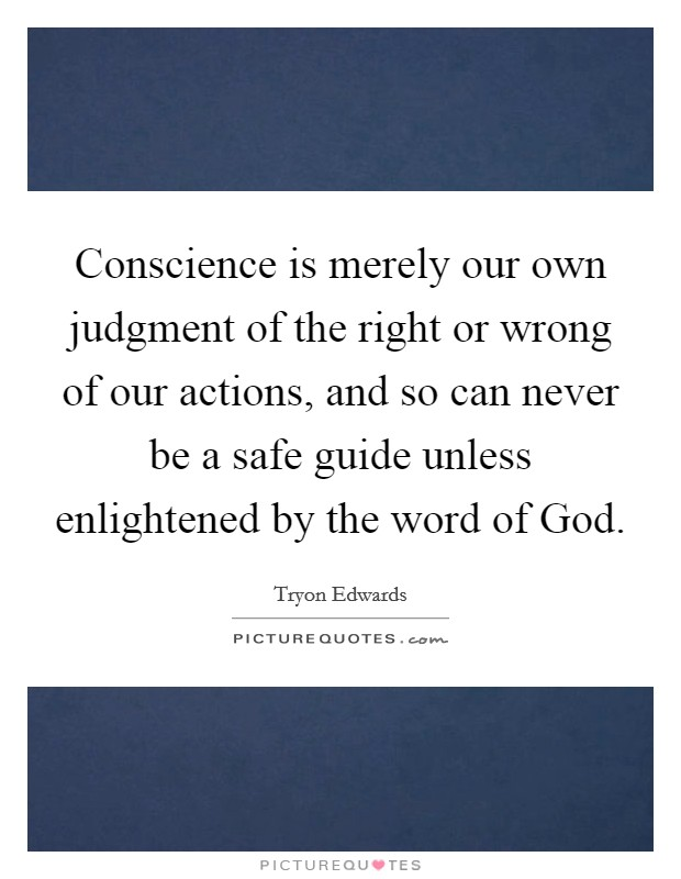 Conscience is merely our own judgment of the right or wrong of our actions, and so can never be a safe guide unless enlightened by the word of God Picture Quote #1