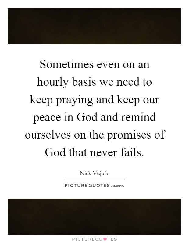 Sometimes even on an hourly basis we need to keep praying and keep our peace in God and remind ourselves on the promises of God that never fails Picture Quote #1
