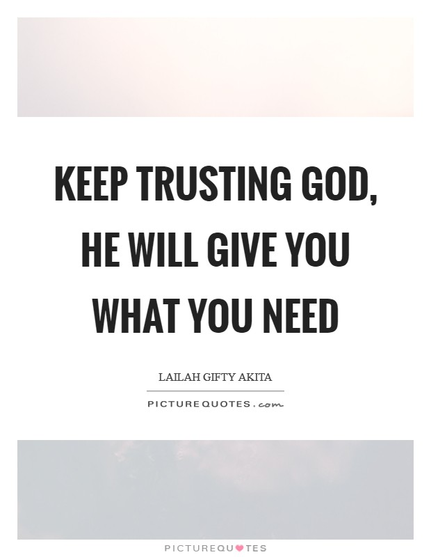 Keep trusting God, He will give you what you need Picture Quote #1