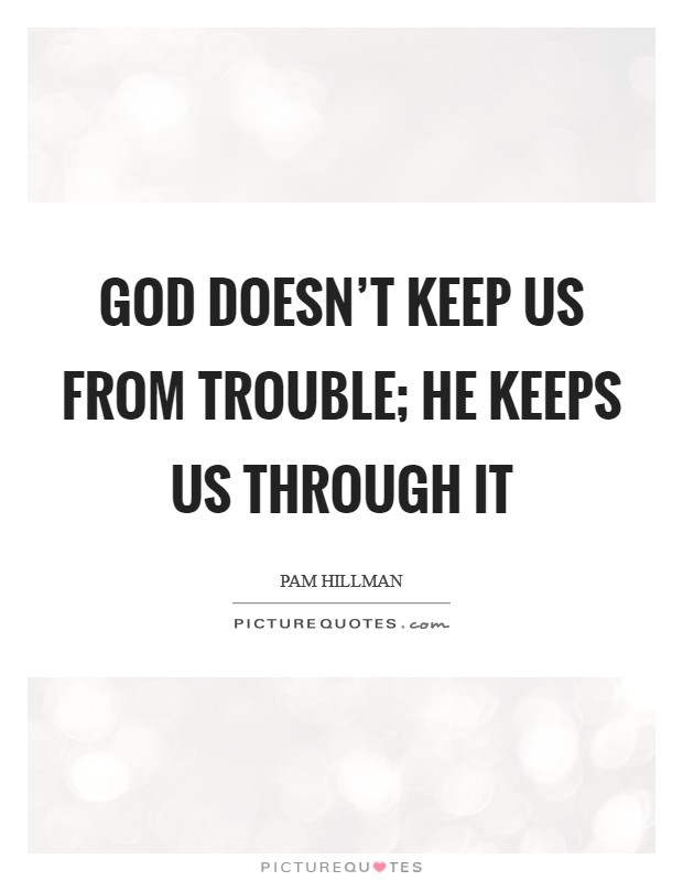 God doesn't keep us from trouble; He keeps us through it Picture Quote #1