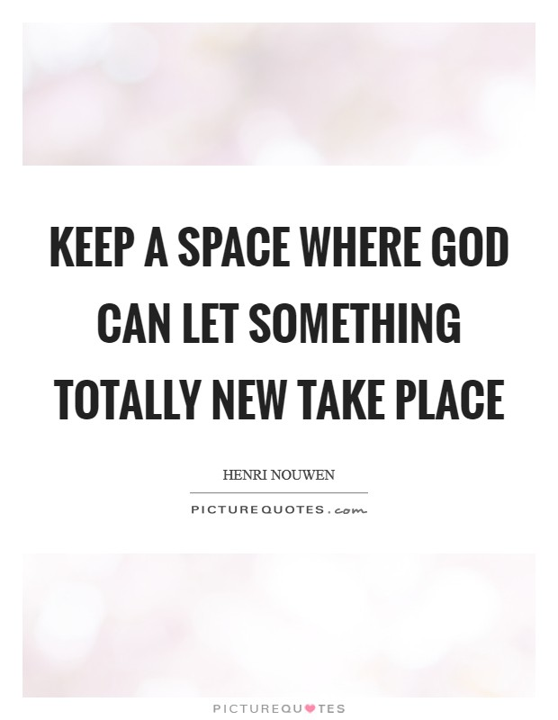 Keep a space where God can let something totally new take place Picture Quote #1