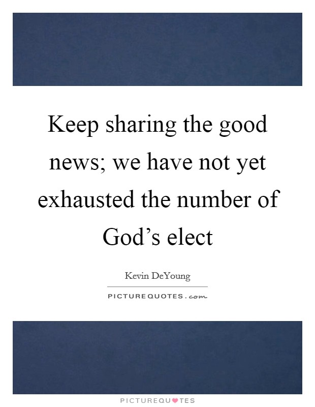Keep sharing the good news; we have not yet exhausted the number of God's elect Picture Quote #1