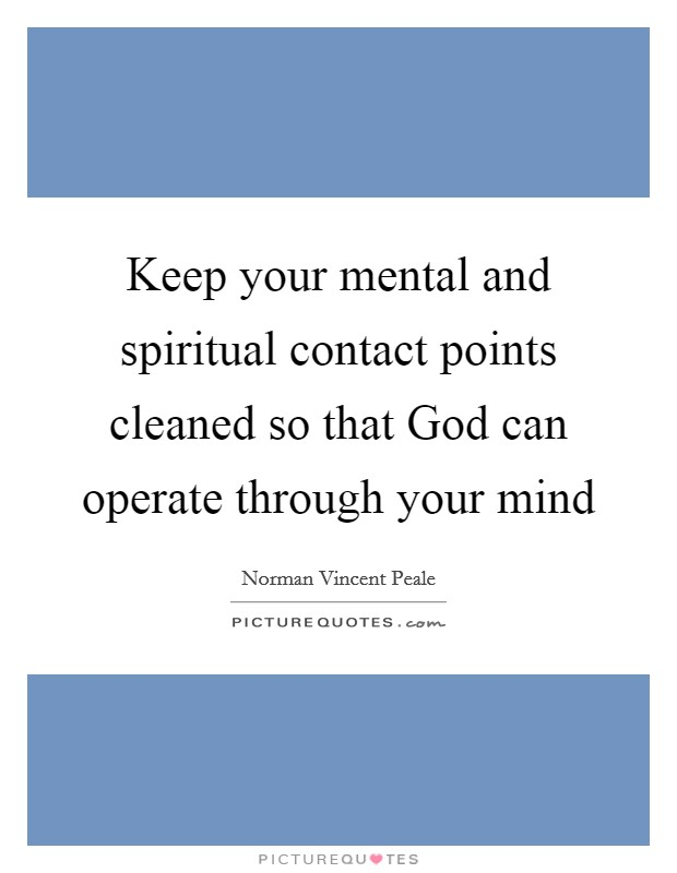 Keep your mental and spiritual contact points cleaned so that God can operate through your mind Picture Quote #1