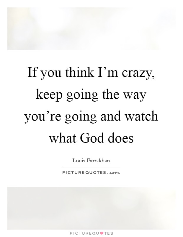 If you think I'm crazy, keep going the way you're going and watch what God does Picture Quote #1