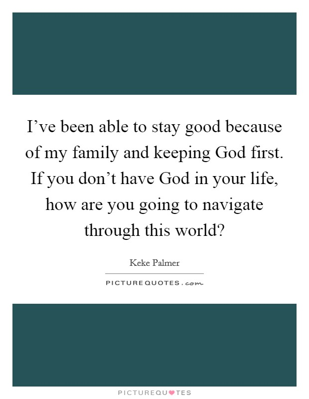 I've been able to stay good because of my family and keeping God first. If you don't have God in your life, how are you going to navigate through this world? Picture Quote #1