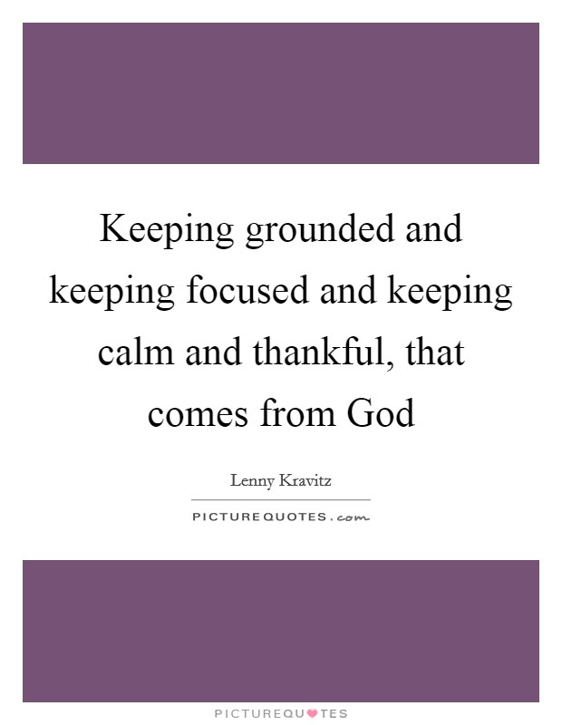 Keeping grounded and keeping focused and keeping calm and thankful, that comes from God Picture Quote #1