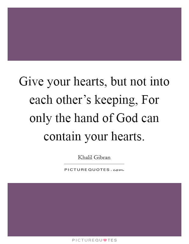 Give your hearts, but not into each other's keeping, For only the hand of God can contain your hearts Picture Quote #1