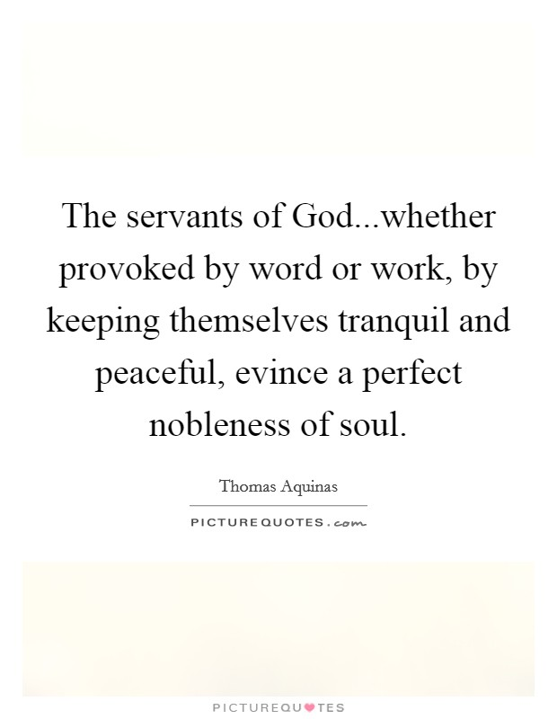 The servants of God...whether provoked by word or work, by keeping themselves tranquil and peaceful, evince a perfect nobleness of soul Picture Quote #1