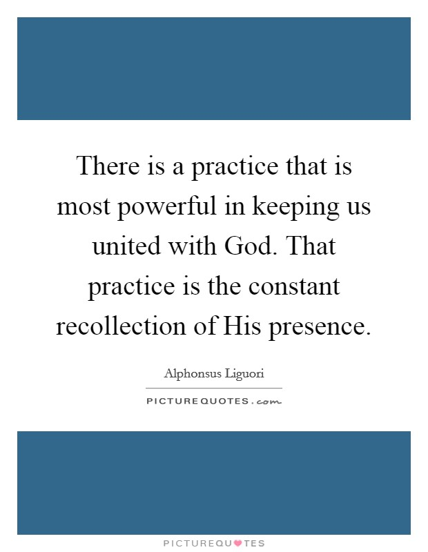 There is a practice that is most powerful in keeping us united with God. That practice is the constant recollection of His presence Picture Quote #1