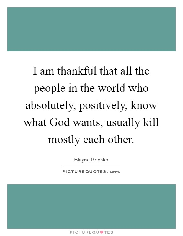I am thankful that all the people in the world who absolutely, positively, know what God wants, usually kill mostly each other Picture Quote #1