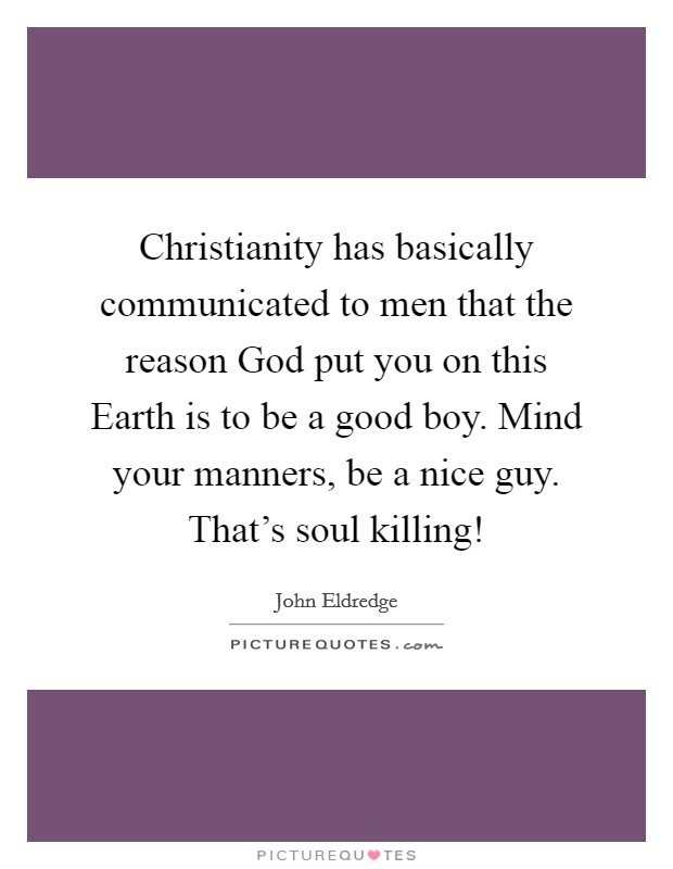 Christianity has basically communicated to men that the reason God put you on this Earth is to be a good boy. Mind your manners, be a nice guy. That's soul killing! Picture Quote #1