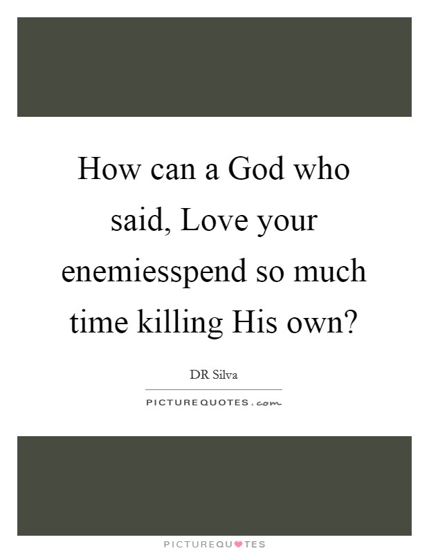 How can a God who said, Love your enemiesspend so much time killing His own? Picture Quote #1