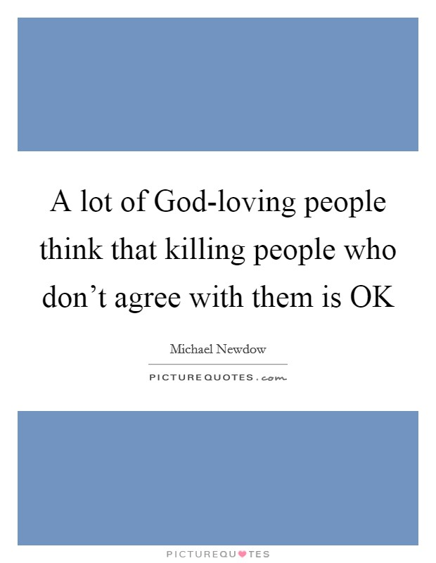 A lot of God-loving people think that killing people who don't agree with them is OK Picture Quote #1