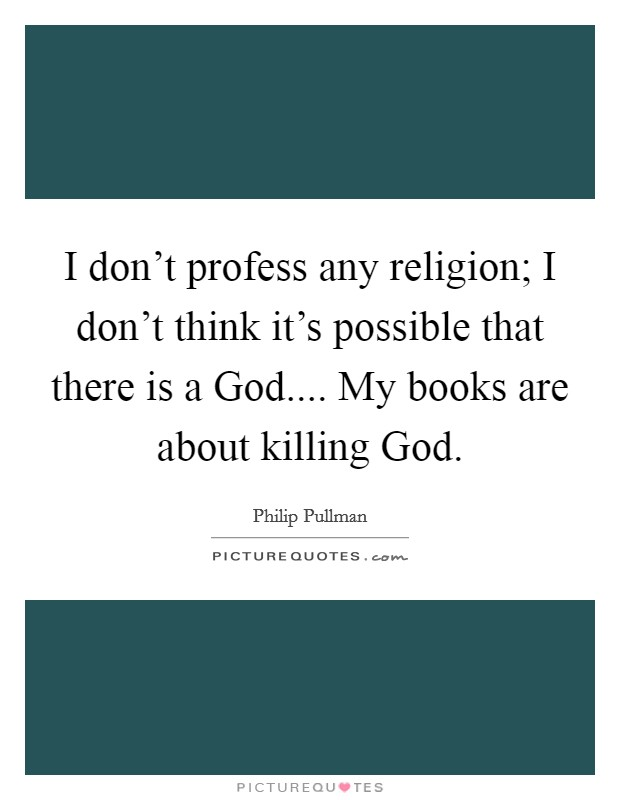 I don't profess any religion; I don't think it's possible that there is a God.... My books are about killing God Picture Quote #1