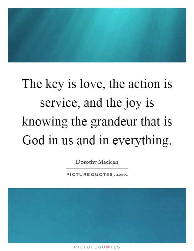 The key is love, the action is service, and the joy is knowing the grandeur that is God in us and in everything Picture Quote #1