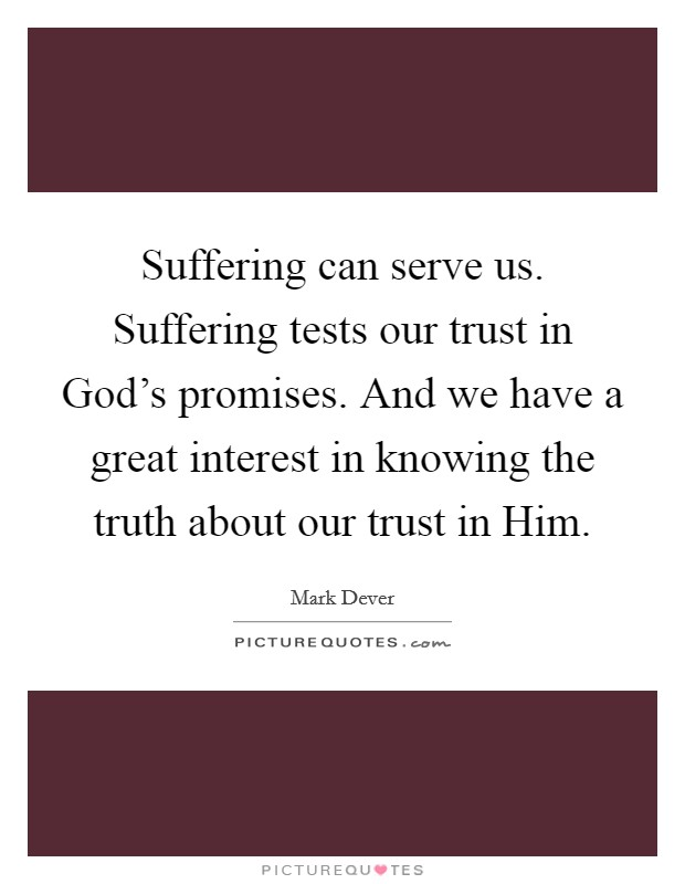 Suffering can serve us. Suffering tests our trust in God's promises. And we have a great interest in knowing the truth about our trust in Him Picture Quote #1