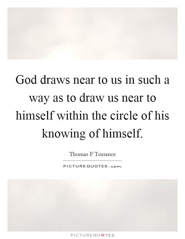 God draws near to us in such a way as to draw us near to himself within the circle of his knowing of himself. Picture Quote #1
