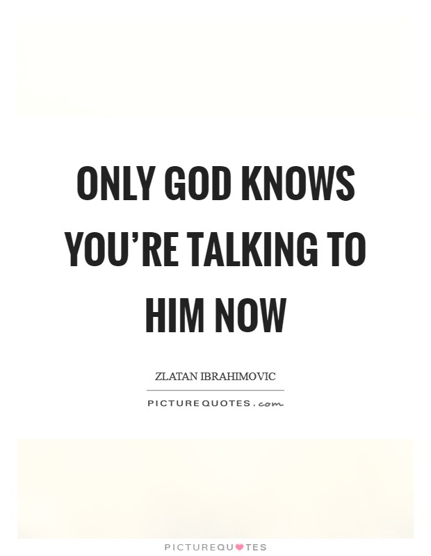 Only God knows You're talking to him now Picture Quote #1