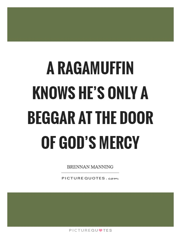 A ragamuffin knows he's only a beggar at the door of God's mercy Picture Quote #1