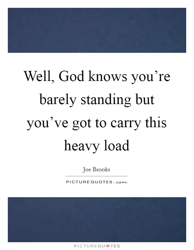 Well, God knows you're barely standing but you've got to carry this heavy load Picture Quote #1