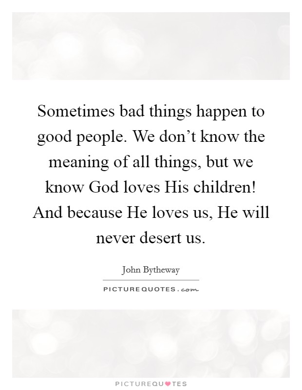 Sometimes bad things happen to good people. We don't know the meaning of all things, but we know God loves His children! And because He loves us, He will never desert us Picture Quote #1