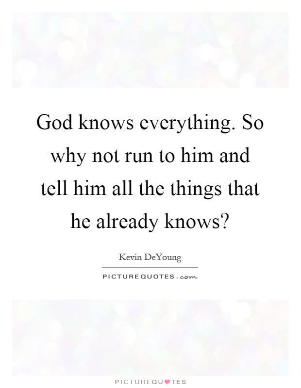 God knows everything. So why not run to him and tell him all the things that he already knows? Picture Quote #1