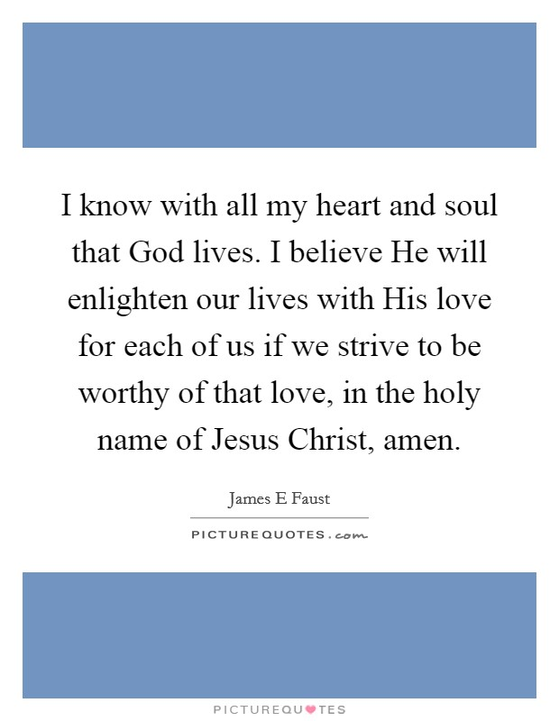 I know with all my heart and soul that God lives. I believe He will enlighten our lives with His love for each of us if we strive to be worthy of that love, in the holy name of Jesus Christ, amen Picture Quote #1