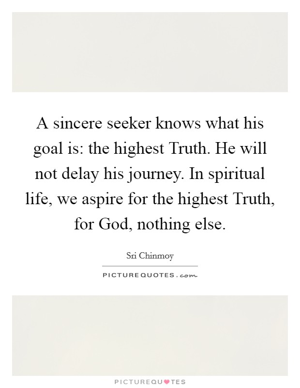 A sincere seeker knows what his goal is: the highest Truth. He will not delay his journey. In spiritual life, we aspire for the highest Truth, for God, nothing else Picture Quote #1