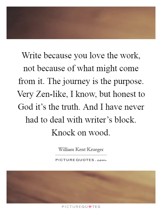 Write because you love the work, not because of what might come from it. The journey is the purpose. Very Zen-like, I know, but honest to God it's the truth. And I have never had to deal with writer's block. Knock on wood Picture Quote #1
