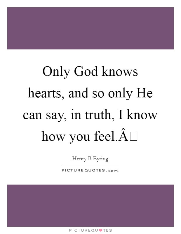 Only God knows hearts, and so only He can say, in truth, I know how you feel. Picture Quote #1