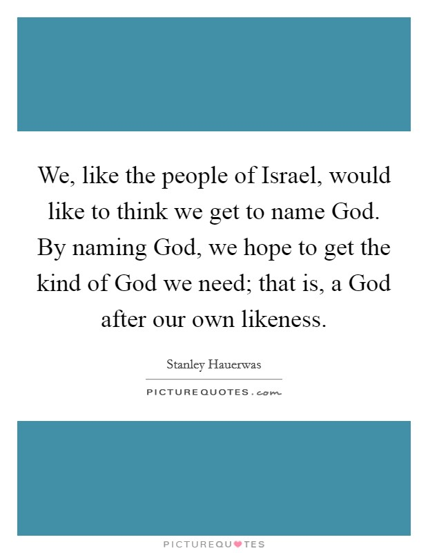 We, like the people of Israel, would like to think we get to name God. By naming God, we hope to get the kind of God we need; that is, a God after our own likeness Picture Quote #1