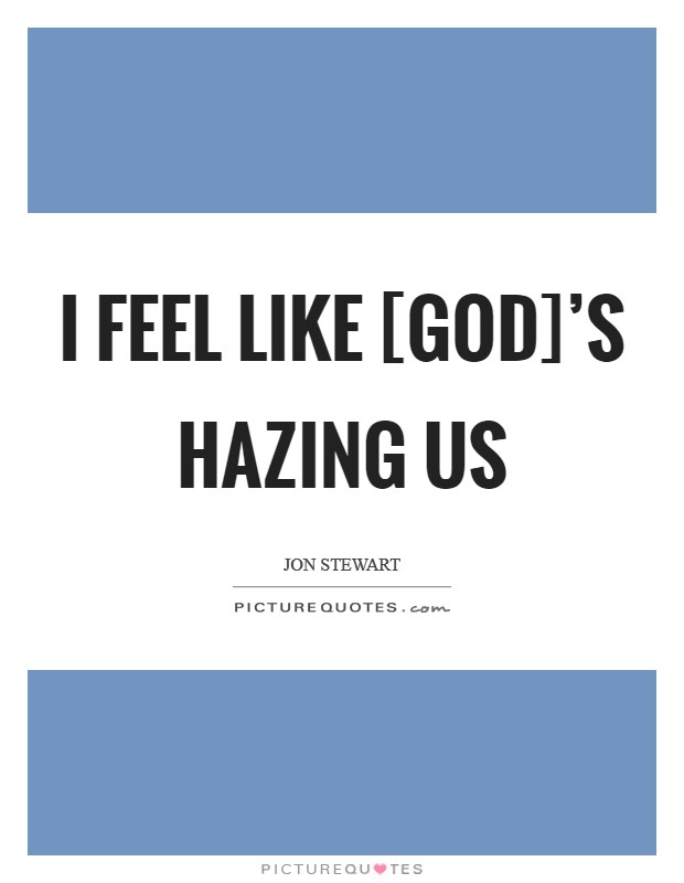 I feel like [God]'s hazing us Picture Quote #1