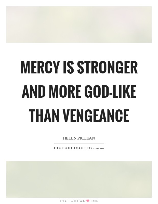 Mercy is stronger and more God-like than vengeance Picture Quote #1