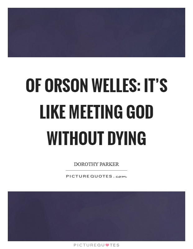 Of Orson Welles: It's like meeting God without dying Picture Quote #1