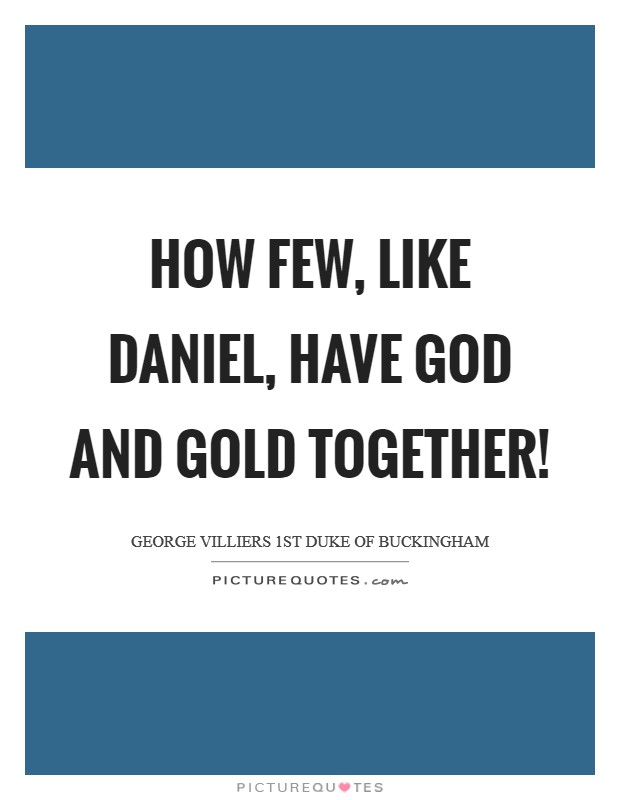 How few, like Daniel, have God and gold together! Picture Quote #1