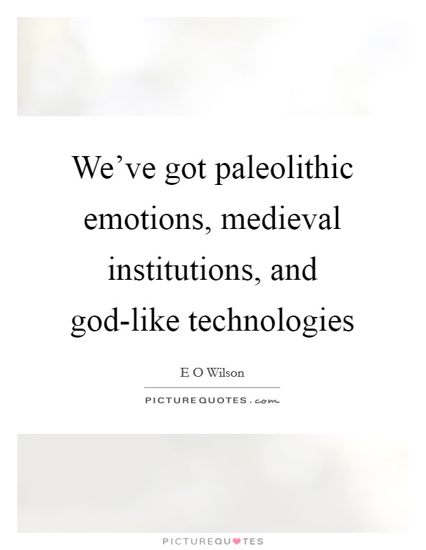 We've got paleolithic emotions, medieval institutions, and god-like technologies Picture Quote #1